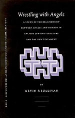 Wrestling With Angels : A Study of the Relationship Between Angels and Humans in Ancient Jewish Literature and the New Testament - Kevin Sullivan