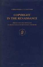 Copyright in the Renaissance : Prints and the Privilegio in Sixteenth-Century Venice and Rome - Christopher L. C. E. Witcombe