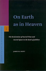 On Earth as in Heaven : The Restoration of Sacred Time and Sacred Space in the Book of Jubilees - J.M. Scott