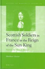 Scottish Soldiers in France in the Reign of the Sun King : Nursery for Men of Honour - Matthew Glozier
