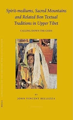 Spirit-Mediums, Sacred Mountains and Related Bon Textual Traditions in Upper Tibet : Calling Down the Gods - John Vincent Bellezza
