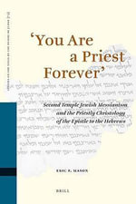 You are a Priest Forever : Second Temple Jewish Messianism and the Priestly Christology of the Epistle to the Hebrews - Eric F. Mason