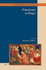 Franciscans at Prayer : The Medieval Franciscans - Timothy J. Johnson