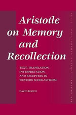 Aristotle on Memory and Recollection : Text, Translation, Interpretation and Reception in Western Scholasticism - David Bloch
