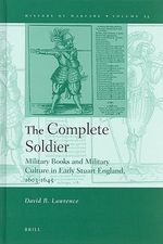 The Complete Soldier : Military Books and Military Culture in Early Stuart England, 1603-1645 - David R. Lawrence