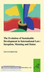 The Evolution of Sustainable Development in International Law: Inception, Meaning and Status :  Inception, Meaning and Status - Nico Schrijver