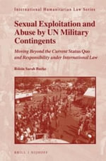 Sexual Exploitation and Abuse by UN Military Contingents : Moving Beyond the Current Status Quo and Responsibility Under International Law - Roisin Sarah Burke