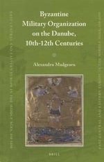 Byzantine Military Organization on the Danube, 10th-12th Centuries : East Central and Eastern Europe in the Middle Ages, 450-1450 - Alexandru Madgearu