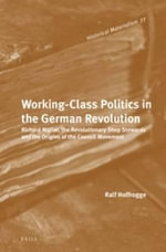 Working Class Politics in the German Revolution : Richard Muller, the Revolutionary Shop Stewards and the Origins of the Council Movement - Ralf Hoffrogge
