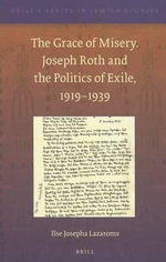 The Grace of Misery. Joseph Roth and the Politics of Exile, 1919- 1939 : Joseph Roth and the Politics of Exile, 1919-1939 - Ilse Josepha Lazaroms