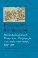 Breaking into the Monopoly : Provincial Merchants and Manufacturers' Campaigns for Access to the Asian Market, 1790-1833 - Yukihisa Kumagai
