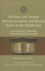 Alliances and Treaties Between Frankish and Muslim Rulers in the Middle East : Cross-Cultural Diplomacy in the Period of the Crusades. Translated by Pe - Michael Kohler