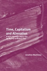 Time, Capitalism and Alienation : A Socio-Historical Inquiry into the Making of Modern Time - Jonathan Martineau