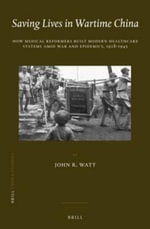Saving Lives in Wartime China : How Medical Reformers Built Modern Healthcare Systems Amid War and Epidemics, 1928-1945 - John R. Watt