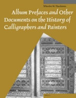 Album Prefaces and Other Documents on the History of Calligraphers and Painters - W. M. Thackston