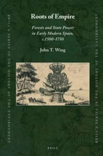 Roots of Empire : Forests and State Power in Early Modern Spain, C.1500-1750 - John T. Wing