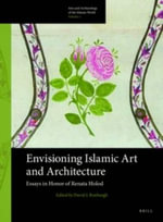 Envisioning Islamic Art & Architecture : Essays in Honor of Renata Holod
