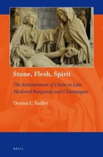 Stone, Flesh, Spirit : The Entombment of Christ in Late Medieval Burgundy and Champagne - Donna L. Sadler