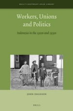 Workers, Unions and Politics : Indonesia in the 1920s and 1930s - John Ingleson