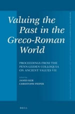 Valuing the Past in the Greco-Roman World : Proceedings from the Penn Leiden Colloquia on Ancient Values VII