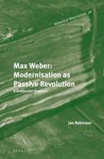Max Weber: Modernisation as Passive Revolution : A Gramscian Analysis