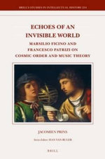 Echoes of an Invisible World : Marsilio Ficino and Francesco Patrizi on Cosmic Order and Music Theory - Jacomien Prins