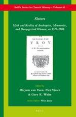 Sisters : Myth and Reality of Anabaptist, Mennonite, and Doopsgezind Women, Ca 1525-1900