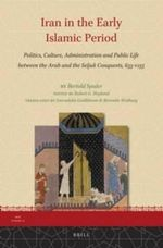 Iran in the Early Islamic Period : Politics, Culture, Administration and Public Life Between the Arab and the Seljuk Conquests, 633-1055 - Bertold Spuler