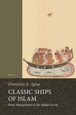 Classic Ships of Islam : From Mesopotamia to the Indian Ocean - Dionisius A. Agius