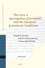 The Cave 4 Apocryphon of Jeremiah and the Qumran Jeremianic Traditions : Prophetic Persona and the Construction of Community Identity - Kipp Davis