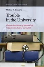 Trouble in the University : How the Education of Health Care Professionals Became Corrupted - Mildred A. Schwartz
