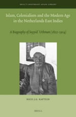 Islam, Colonialism and the Modern Age in the Netherlands East Indies : A Biography of Sayyid 'Uthman (1822 - 1914) - Nico J. G. Kaptein