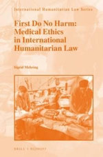 First Do No Harm : Medical Ethics in International Humanitarian Law - Sigrid Mehring
