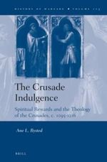 The Crusade Indulgence : Spiritual Rewards and the Theology of the Crusades, c. 1095-1216 - Ane Bysted