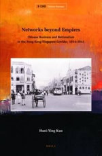 Networks Beyond Empires : Chinese Business and Nationalism in the Hong Kong-Singapore Corridor, 1914-1941 - Huei-Ying Kuo