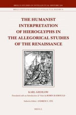The Humanist Interpretation of Hieroglyphs in the Allegorical Studies of the Renaissance : With a Focus on the Triumphal Arch of Maximilian I - Karl Giehlow
