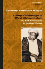 Living Knowledge in West African Islam : The Sufi Community of Ibrahim Niasse - Zachary Valentine Wright