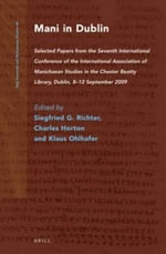 Mani in Dublin : Selected Papers from the Seventh International Conference of the International Association of Manichaean Studies in the Chester Beatty Library, Dublin, 8-12 September 2009