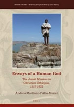 Envoys of a Human God : The Jesuit Mission to Christian Ethiopia, 1557-1632 - Andreu Martinez d'Alos-Moner