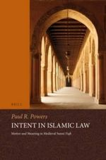 Intent in Islamic Law : Motive and Meaning in Medieval Sunni Fiqh - Paul Powers