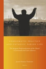 Charismatic Practice and Catholic Parish Life : The Incipient Pentecostalization of the Church in Guatemala and Latin America - Jakob Egeris Thorsen