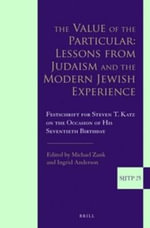 The Value of the Particular: Lessons from Judaism and the Modern Jewish Experience : Festschrift for Steven T. Katz on the Occasion of His Seventieth Birthday