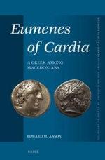 Eumenes of Cardia : A Greek Among Macedonians