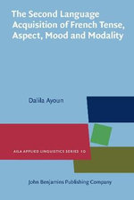 The Second Language Acquisition of Tense, Aspect, Mood and Modality by English-speaking Learners of French - Dalila Ayoun