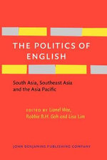 The Politics of English : South Asia, Southeast Asia and the Asia Pacific