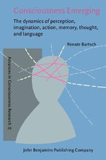 Consciousness Emerging : The Dynamics of Perception, Imagination, Action, Memory, Thought, and Language : The Dynamics of Perception, Imagination, Action, Memory, Thought, and Language - Renate Bartsch