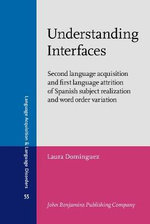 Understanding Interfaces : Second Language Acquisition and First Language Attrition of Spanish Subject Realization and Word Order Variation - Laura Dominguez