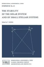 The Stability of the Solar System and Small Stellar Systems : Proceedings of the I.A.U. Symposium, No. 62, Warsaw, Poland, Sept. 5-8, 1973 :  Proceedings of the I.A.U. Symposium, No. 62, Warsaw, Poland, Sept. 5-8, 1973
