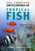 The Complete Encyclopedia of Tropical Fish : How to Keep, Feed and Care for Your Tropical Fish - Esther Verhoef