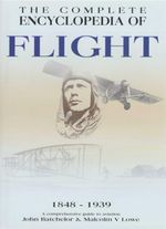 The Complete Encyclopedia of Flight : 1848-1939 A Comprehensive Guide To Aviation - John Batchelor